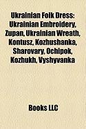 Ukrainian Folk Dress: Ukrainian Embroidery, ?Upan, Ukrainian Wreath, Kontusz, Kozhushanka, Sharovary, Ochipok, Kozhukh, Vyshyvanka