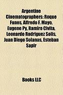 Argentine Cinematographers: Roque Funes, Alfredo F. Mayo, Eug Ne Py, Ramiro Civita, Leonardo Rodr Guez Sol S, Juan Diego Solanas, Esteban Sapir