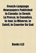 French-Language Newspapers Published in Canada: Le Devoir, La Presse, Le Canadien, Le Jour, La Minerve, Le Soleil, Le Courrier Du Sud