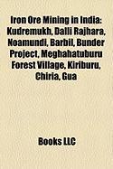 Iron Ore Mining in India: Kudremukh, Dalli Rajhara, Noamundi, Barbil, Bunder Project, Meghahatuburu Forest Village, Kiriburu, Chiria, Gua