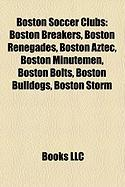 Boston Soccer Clubs: Boston Breakers, Boston Renegades, Boston Aztec, Boston Minutemen, Boston Bolts, Boston Bulldogs, Boston Storm