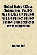United States K Class Submarines: USS K-5, USS K-8, USS K-7, USS K-6, USS K-1, USS K-2, USS K-3, USS K-4, United States K Class Submarine