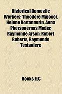 Historical Domestic Workers: Theodore Majocci, Helene Kottannerin, Anna Phersonernas Moder, Raymonde Arsen, Robert Roberts, Raymonde Testaniere