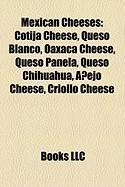 Mexican Cheeses: Cotija Cheese, Queso Blanco, Oaxaca Cheese, Queso Panela, Queso Chihuahua, Anejo Cheese, Criollo Cheese