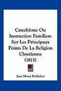 Catechisme Ou Instruction Familiere Sur Les Principaux Points de La Religion Chretienne (1815) - Jean Mossy Publisher, Mossy Publisher
