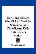 Di Alcune Nozioni Giuridiche E Storiche Necessarie Per L'Intelligenza Delle Fonti Romane (1882) - Veralli, Alessandro