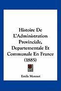 Histoire de L'Administration Provinciale, Departementale Et Communale En France (1885) - Monnet, Emile