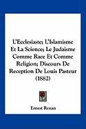 L'Ecclesiaste; L'Islamisme Et La Science; Le Judaisme Comme Race Et Comme Religion; Discours de Reception de Louis Pasteur (1882) - Renan, Ernest
