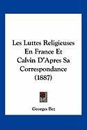Les Luttes Religieuses En France Et Calvin D'Apres Sa Correspondance (1887) - Bez, Georges