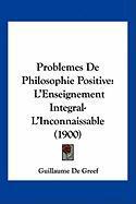 Problemes de Philosophie Positive: L'Enseignement Integral-L'Inconnaissable (1900) - De Greef, Guillaume