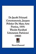 de Jacobi Peletarii Cenomanensis, Jacques Peletier Du Mans Arte Poetica, 1555: Thesim Facultati Litterarum Parisiensi (1900) - Chamard, Henri