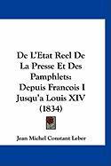 de L'Etat Reel de La Presse Et Des Pamphlets: Depuis Francois I Jusqu'a Louis XIV (1834) - Leber, Jean Michel Constant