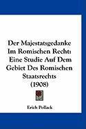 Der Majestatsgedanke Im Romischen Recht: Eine Studie Auf Dem Gebiet Des Romischen Staatsrechts (1908) - Pollack, Erich