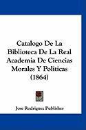 Catalogo de La Biblioteca de La Real Academia de Ciencias Morales y Politicas (1864) - Jose Rodriguez Publisher, Rodriguez Publ