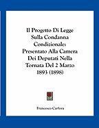 Il Progetto Di Legge Sulla Condanna Condizionale: Presentato Alla Camera Dei Deputati Nella Tornata del 2 Marzo 1893 (1898) - Carfora, Francesco