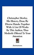 Christopher Morley, His History, Done by Diverse Hands: Together with a List of Works by This Author, Thus Modestly Offered to Your Attention - Anonymous