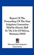 Report of the Proceedings of the State Irrigation Convention Held in Electric Hall in the City of Helena, Montana (1892) - Montana State Irrigation Convention