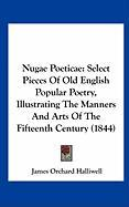 Nugae Poeticae: Select Pieces of Old English Popular Poetry, Illustrating the Manners and Arts of the Fifteenth Century (1844) - Halliwell-Phillipps, J. O.