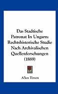 Das Stadtische Patronat in Ungarn: Rechtshistorische Studie Nach Archivalischen Quellenforschungen (1889) - Timon, Akos
