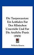 Die Tastpercussion: Ein Leitfaden Fur Den Klinischen Unterricht Und Fur Die Arztliche Praxis (1901)
