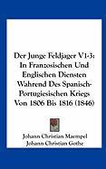 Der Junge Feldjager V1-3: In Franzosischen Und Englischen Diensten Wahrend Des Spanisch-Portugiesischen Kriegs Von 1806 Bis 1816 (1846)