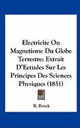 Electricite Ou Magnetisme Du Globe Terrestre: Extrait D'Eetudes Sur Les Principes Des Sciences Physiques (1851) - Bruck, R.
