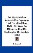 Die Medicinischen Zustande Der Gegenwart Und Das Mittel Ihrer Hulfe, Ein Wort an Die Aerzte Und Die Studirenden Der Medicin (1849)
