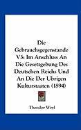 Die Gebrauchsgegenstande V3: Im Anschluss an Die Gesetzgebung Des Deutschen Reichs Und an Die Der Ubrigen Kulturstaaten (1894) - Weyl, Theodor