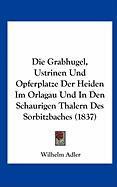 Die Grabhugel, Ustrinen Und Opferplatze Der Heiden Im Orlagau Und in Den Schaurigen Thalern Des Sorbitzbaches (1837) - Adler, Wilhelm