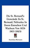 Die St. Bernard's-Gemeinde Zu St. Bernard, Nebraska: In Ihrem Entstehen Und Wachsen Von 1878-1903 (1903) - Riemann, Stanislaus