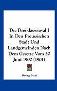 Die Dreiklassenwahl in Den Preussischen Stadt Und Landgemeinden Nach Dem Gesetze Vom 30 Juni 1900 (1901) - Evert, Georg