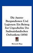 Die Austro-Burgundionen Und Logionen: Ein Beitrag Zur Urgeschichte Des Sudmainlandischen Ostfrankens (1856) - Haas, Heinrich