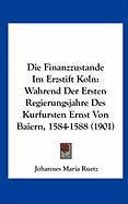 Die Finanzzustande Im Erzstift Koln: Wahrend Der Ersten Regierungsjahre Des Kurfursten Ernst Von Baiern, 1584-1588 (1901)