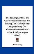 Die Raumphantasie Im Geometrieunterrichte: Ein Beitrag Zur Methodischen Ausgestaltung Des Geometrieunterrichtes Aller Schulgattungen (1902)