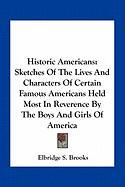 Historic Americans: Sketches of the Lives and Characters of Certain Famous Americans Held Most in Reverence by the Boys and Girls of Ameri - Brooks, Elbridge Streeter