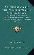 A Delineation of the Parables of Our Blessed Savior: To Which Is Prefixed, a Dissertation on Parables and Allegorical Writings in General (1777) - Gray, Andrew