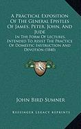 A  Practical Exposition of the General Epistles of James, Peter, John, and Jude: In the Form of Lectures, Intended to Assist the Practice of Domestic - Sumner, John Bird