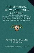 Constitution, Bylaws and Rules of Order: Penal Code, Edicts, and Decisions, Ceremonies and Forms of the Grand Chapter of R.A.M. of the State of Michig - Royal Arch Masons Michigan