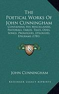 The Poetical Works of John Cunningham: Containing His Miscellanies, Pastorals, Fables, Tales, Odes, Songs, Prologues, Epilogues, Epigrams (1781) - Cunningham, John