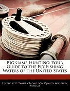 Big Game Hunting: Your Guide to the Fly Fishing Waters of the United States - Cleveland, Jacob; Tamura, K.