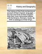 The History of the Picts Containing an Account of Their Original, Language, ... Bounds and Limits of Their Kingdom. Also Their Most Memorable Battles - Multiple Contributors, See Notes