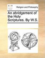 An Abridgement of the Holy Scriptures. by W.S. - Multiple Contributors, See Notes