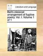 Bell's Classical Arrangement of Fugitive Poetry. Vol. I. Volume 1 of 1 - Multiple Contributors, See Notes