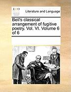 Bell's Classical Arrangement of Fugitive Poetry. Vol. VI. Volume 6 of 6 - Multiple Contributors, See Notes