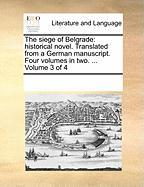 The Siege of Belgrade: Historical Novel. Translated from a German Manuscript. Four Volumes in Two. ... Volume 3 of 4 - Multiple Contributors, See Notes