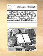 The Psalms of David in Metre: Allowed by the Authority of the General Assembly of the Kirk of Scotland, ... Together with the Annotations of David D - Multiple Contributors, See Notes