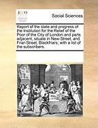 Report of the State and Progress of the Institution for the Relief of the Poor of the City of London and Parts Adjacent, Situate in New-Street, and Fr - Multiple Contributors, See Notes