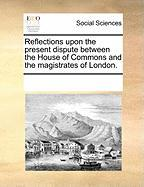 Reflections Upon the Present Dispute Between the House of Commons and the Magistrates of London. - Multiple Contributors, See Notes