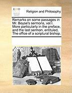 Remarks on Some Passages in Mr. Boyse's Sermons, Vol.I. More Particularly in the Preface, and the Last Sermon, Entituled, the Office of a Scriptural B - Multiple Contributors, See Notes