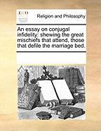 An Essay on Conjugal Infidelity: Shewing the Great Mischiefs That Attend, Those That Defile the Marriage Bed. - Multiple Contributors, See Notes